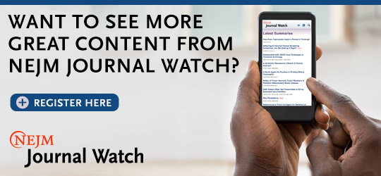 Register Now for more NEJM Journal Watch Content